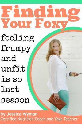 Finding Your Foxy: Feeling Frumpy and Unfit Is So Last Season  by  Jessica Wyman