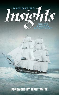 Navigating Insights: The Wit & Wisdom of Skip Gray  by  Skip Gray