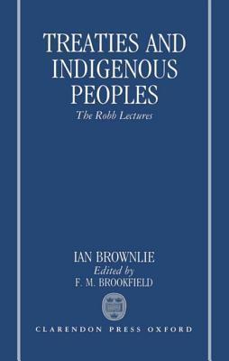 Treaties and Indigenous Peoples: The Robb Lectures 1991 Ian Brownlie