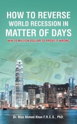 How to Reverse World Recession in Matter of Days: Win 10 Million Dollar to Prove It Wrong  by  Niaz Ahmed Khan