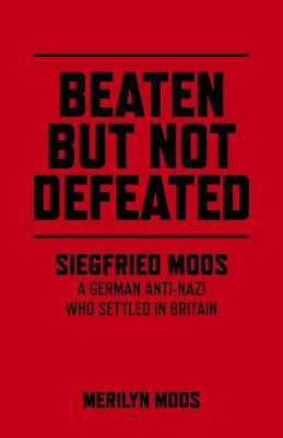 Beaten But Not Defeated: Siegfried Moos - A German Anti-Nazi Who Settled in Britain  by  Merilyn Moos