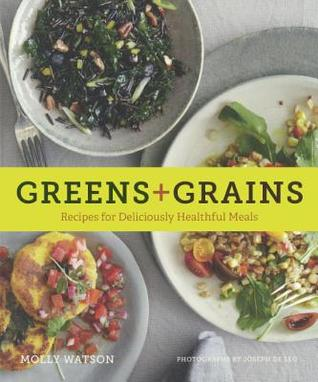 Greens & Grains: Recipes for Deliciously Healthful Meals  by  Molly Watson