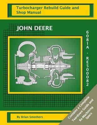 John Deere 6081a Re500082: Turbocharger Rebuild Guide and Shop Manual Brian Smothers