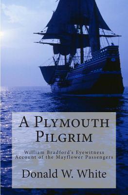 A Plymouth Pilgrim: William Bradfords Eyewitness Account of the Mayflower Passengers  by  Donald W.  White
