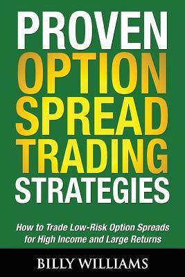 Proven Option Spread Trading Strategies: How to Trade Low-Risk Option Spreads for High Income and Large Returns  by  Billy  Williams