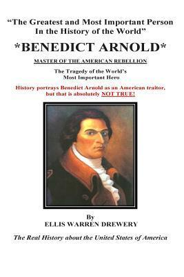 Benedict Arnold Master of the American Rebellion: Greatest and Most Important Person in the History of the World Ellis Warren Drewery