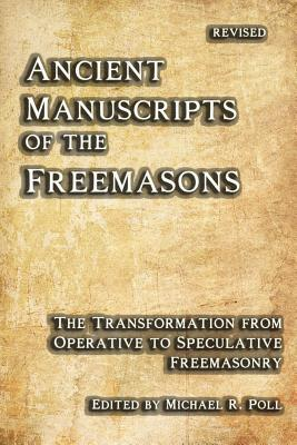 Ancient Manuscripts of the Freemasons: The Transformation from Operative to Speculative Freemasonry Michael R. Poll