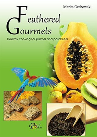 Feathered Gourmets: Healthy cooking for parrots and parakeets Marita Grabowski