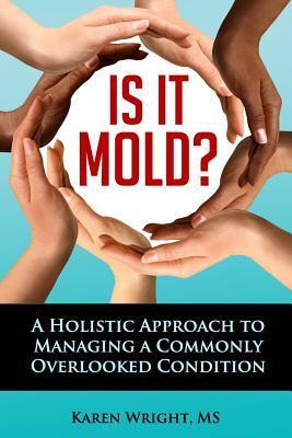 Is It Mold?: A Holistic Approach to Managing a Commonly Overlooked Condition  by  Karen I Wright