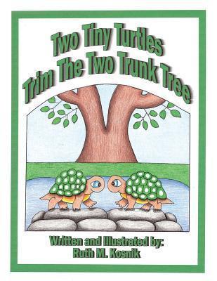 Two Tiny Turtles Trim the Two Trunk Tree Ruth M. Kosnik