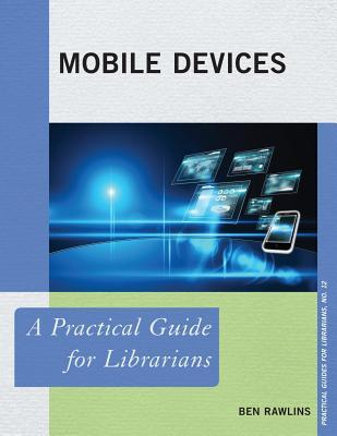 Mobile Devices: A Practical Guide for Librarians Ben Rawlins