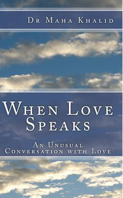 When Love Speaks: An Unusual Conversation with Love Dr Maha Khalid