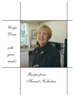 Carpe Diem with Great Meals! Recipes from Harriets Collection Harriet Potter