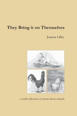 They Bring It on Themselves: A Small Collection of Poems about Animals Joanna Lilley