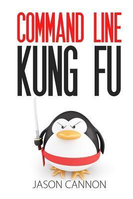Command Line Kung Fu: Bash Scripting Tricks, Linux Shell Programming Tips, and Bash One-Liners Jason Cannon