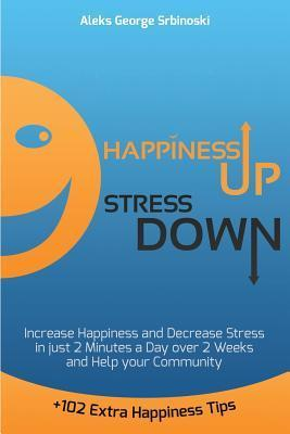 Happiness Up Stress Down: Increase Happiness and Decrease Stress in Just 2 Minutes a Day Over 2 Weeks and Help Your Community  by  MR Aleks George Srbinoski