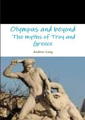 Olympus and Beyond the Myths of Troy and Greece  by  Andrew Lang