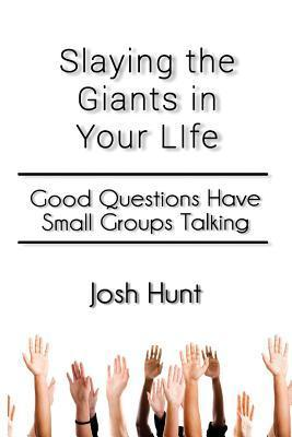 Slay the Giants in Your Life: Good Questions Have Groups Talking Josh Hunt