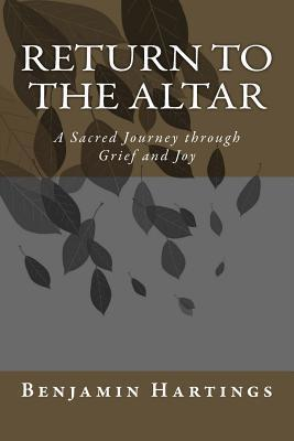 Return to the Altar: A Sacred Journey Through Grief and Joy  by  Benjamin Hartings