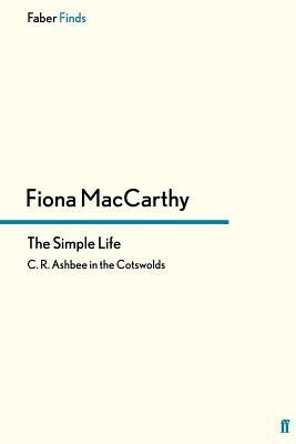 The Simple Life: C. R. Ashbee in the Cotswolds  by  Fiona MacCarthy