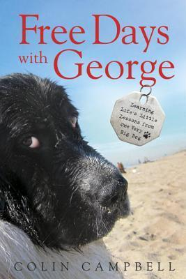 Free Days With George: Learning Lifes Little Lessons from One Very Big Dog  by  Colin              Campbell