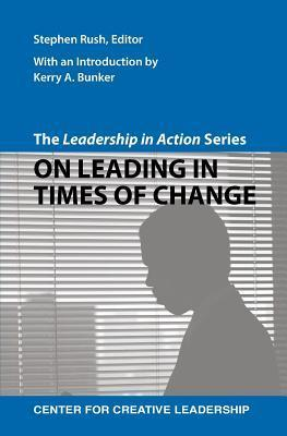 The Leadership in Action Series: On Leading in Times of Change Stephen Rush