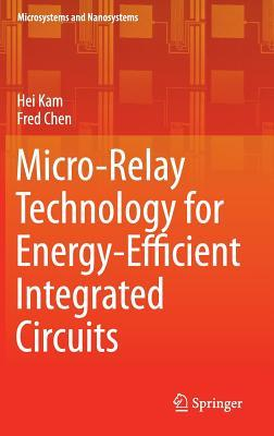 Micro-Relay Technology for Energy-Efficient Integrated Circuits  by  Hei Kam
