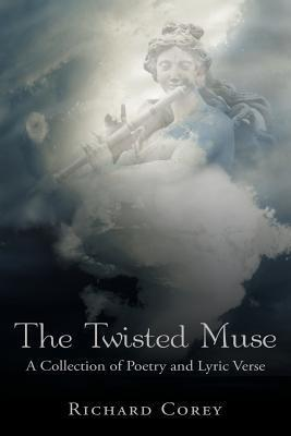 The Twisted Muse: A Collection of Poetry and Lyric Verse  by  Richard Corey