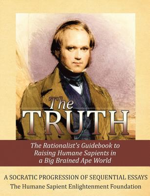 The Truth: The Rationalists Guidebook to Raising Humane Sapients in a Big Brained Ape World Humane Sapient Enlighten Foundation