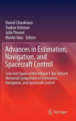 Advances in Estimation, Navigation, and Spacecraft Control: Selected Papers of the Itzhack Y. Bar-Itzhack Memorial Symposium on Estimation, Navigation, and Spacecraft Control Daniel Choukroun
