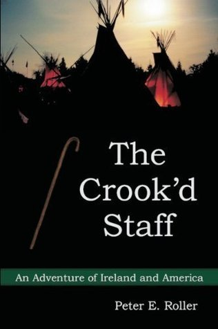 The Crookd Staff : An Adventure of Ireland and America Peter E. Roller