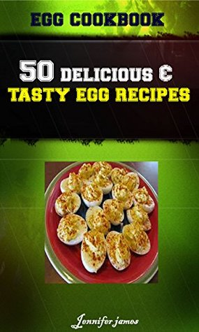 Egg CookBook - 50 Delicious & Tasty Poultry Egg Recipes  by  Jennifer James