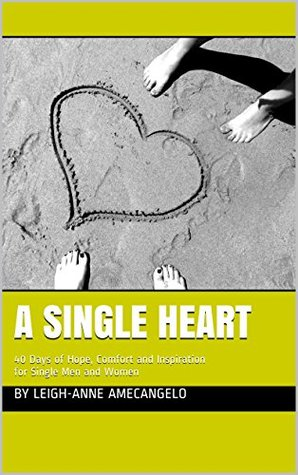 A Single Heart: 40 Days of Hope, Comfort and Inspiration for Single Men and Women Leigh-Anne Amecangelo