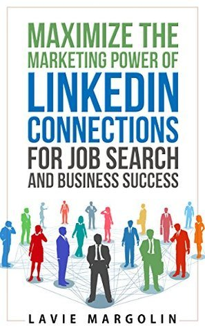 Maximize the Marketing Power of LinkedIn Connections for Job Search and Business Success Lavie Margolin