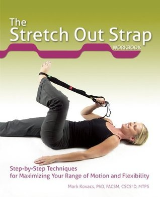The Flexible Stretching Strap Workbook: Step-by-Step Techniques for Maximizing Your Range of Motion and Flexibility Mark Kovacs