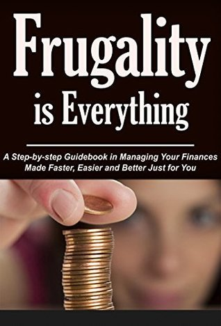 Frugality is Everything: A Step-by-step Guide in Managing Your Finances Made Faster, Easier and Better Just for You (save money tips, save money on groceries, ... easy, save money now, save money fast,)  by  Claire Stranberg