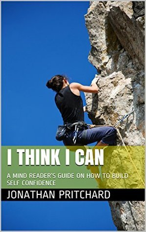 I THINK I CAN: A MIND READERS GUIDE ON HOW TO BUILD SELF CONFIDENCE Jonathan Pritchard