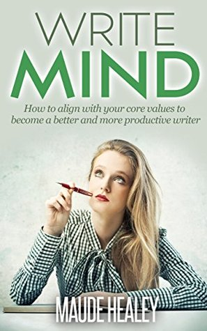 Write Mind: How To Align With Your Core Values To Become A Better And More Productive Writer Maude Healey