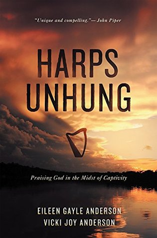 Harps Unhung: Praising God in the Midst of Captivity Eileen G Anderson