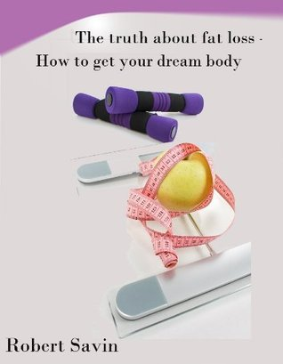The truth about fat loss - How to get your dream body Robert Savin