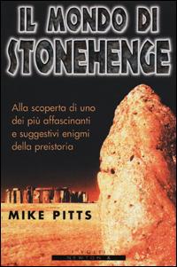Il mondo di Stonehenge: Alla scoperta di uno dei più affascinanti e suggestivi enigmi della preistoria  by  Mike Pitts