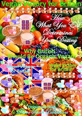 Vegan Victory for Britain - How What You Eat Determines Your Destiny: Why British Should be Organic Vegans - A Healthy Nation is a Wealthy Nation Emmanuel Ebah