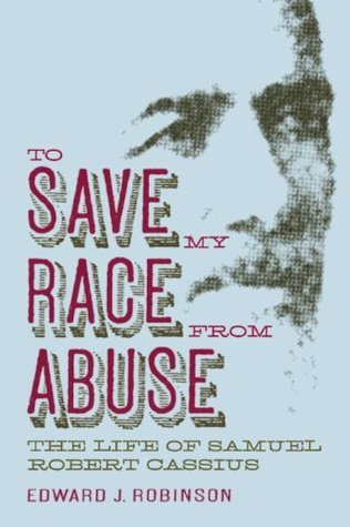 To Save My Race from Abuse: The Life of Samuel Robert Cassius  by  Edward J. Robinson