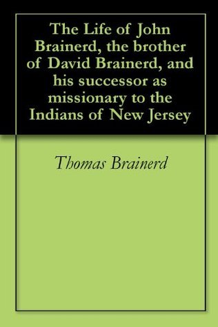 The Life of John Brainerd, the brother of David Brainerd, and his successor as missionary to the Indians of New Jersey Thomas Brainerd