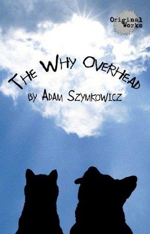 The Why Overhead Adam Szymkowicz