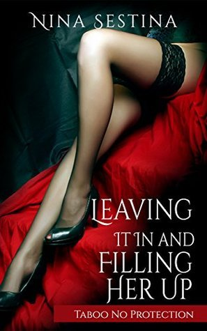 Leaving It In and Filling Her Up: Taboo No Protection Nina Sestina