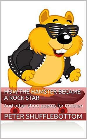 How the Hamster became a Rock Star: And other short poems for children Peter Shufflebottom