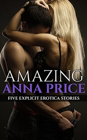 Amazing Anna Price: Five Explicit Erotica Stories Anna Price