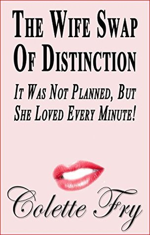 The Wife Swap Of Distinction: It Was Not Planned, But She Loved Every Minute! (SWINGERS Book 18) Colette Fry