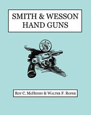 Smith & Wesson Hand Guns  by  Roy C McHenry